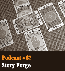 Wherein our hosts talk about Story Forge, a creative character and story building card deck created by BJ West.  Story Forge provides an inventive way to invigorate your creative energy and have some fun with developing ideas. Using a few of the suggested layouts, our hosts unravel the tale of Allistar Krum, the frail, old protector of a mysterious object known as The Blackbird. Lend us your ear to find out how it evolves! Elsewhere, Corey admits to a Kickstarter addiction, Allison stretches for a writing marathon, Chris sings an old ditty, and BJ's true identity is revealed. Theme music by Latché...