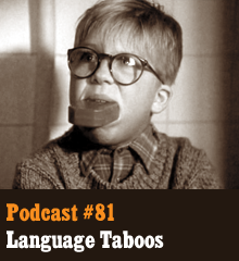 "Wherein we discuss the taboos surrounding profanity, dirty swears, and other such f#$&%! We marvel at the power of our words and how we use them, discuss why works such as ""Django Unchained"" and ""Adventures of Huckleberry Finn"" have come under scrutiny, and ponder why bad language is treated as more harmful to children than violence. Theme music by Latché Swing. Podcast: Play in new window 