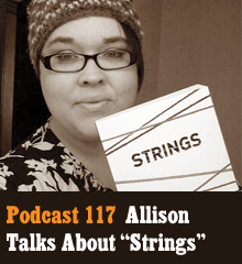 "Wherein Allison talks about the exciting launch of her first published novel, ""Strings."" We dish about the release party, early reviews, her upcoming book signing tour, joys and anxieties, and a few more projects currently in the works. Elsewhere, Corey points out a glaring flaw, and Chris puts his foot down on the Dr. Who talk. Theme music by Latché Swing. Podcast: Play in new window 