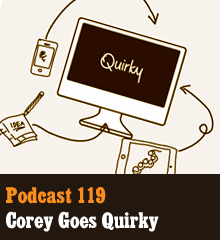 Wherein Corey talks about Quirky.com, a great website for inventors, idea makers, and people who want to participate in creating new products. Corey teases his secret invention, reveals his involvement in Nerd Club, and talks about the challenges of bringing product ideas to reality. Elsewhere, Chris launches Twerky.com, Allison longs for a companion bot, and the Creative Commoners high rise is packed with Wilsons. Theme music by Latché Swing. Podcast: Play in new window | Download